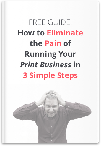How To Eliminate the Pain of Running Your Print Business in 3 Simple Steps